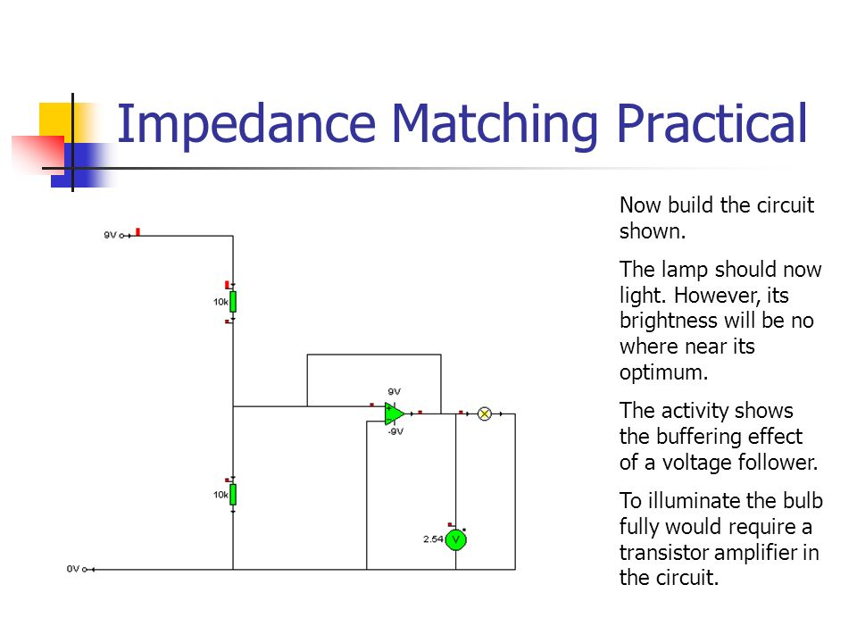 Impedance Matching Practical Now build the circuit shown. The lamp should now light. However, its brightness will be no where near its optimum. The ac