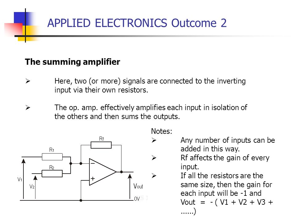 APPLIED ELECTRONICS Outcome 2 The summing amplifier Here, two (or more) signals are connected to the inverting input via their own resistors. The op.