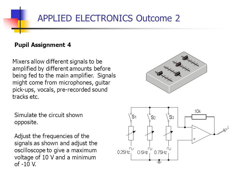 APPLIED ELECTRONICS Outcome 2 Pupil Assignment 4 Mixers allow different signals to be amplified by different amounts before being fed to the main ampl