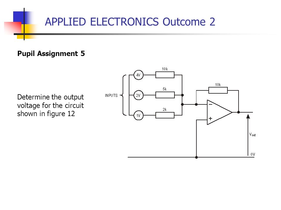 APPLIED ELECTRONICS Outcome 2 Pupil Assignment 5 Determine the output voltage for the circuit shown in figure 12