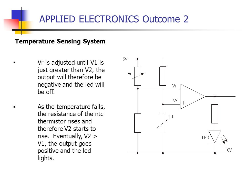 APPLIED ELECTRONICS Outcome 2 Temperature Sensing System Vr is adjusted until V1 is just greater than V2, the output will therefore be negative and th