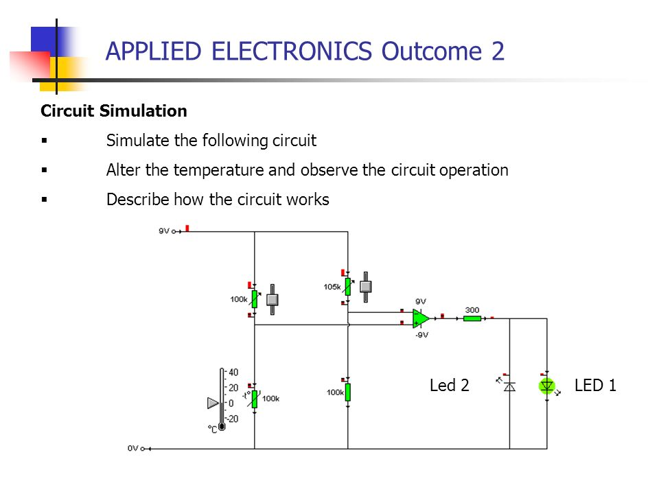 APPLIED ELECTRONICS Outcome 2 Circuit Simulation Simulate the following circuit Alter the temperature and observe the circuit operation Describe how t