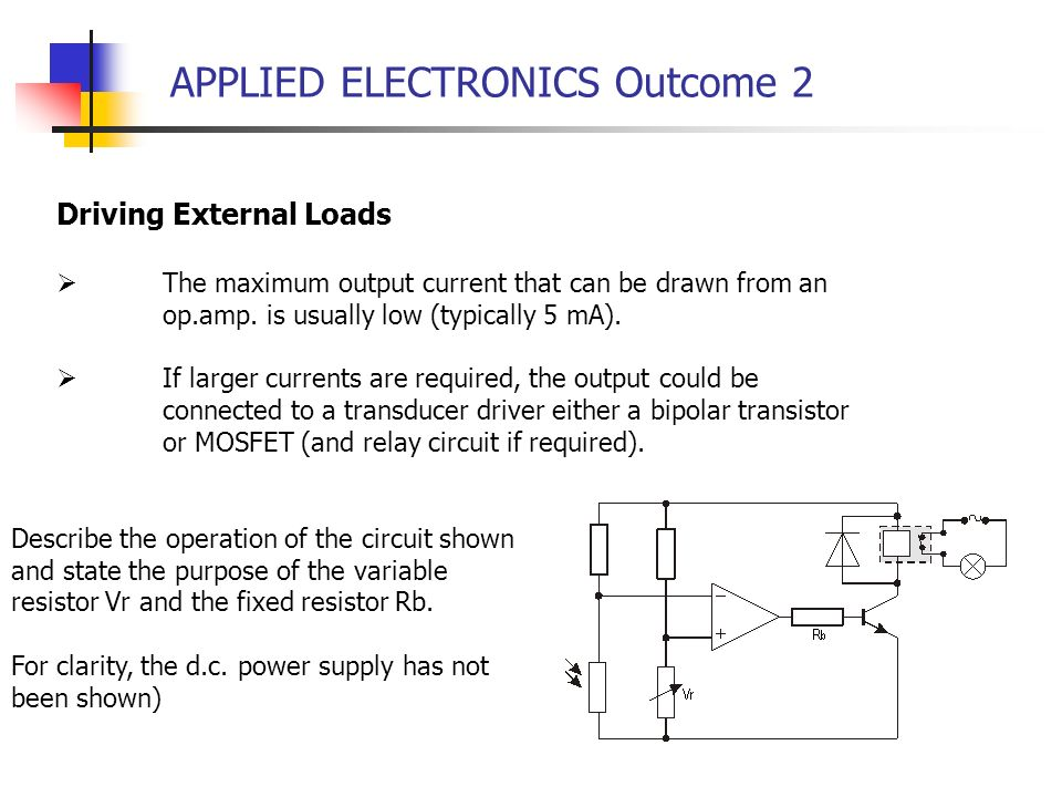 APPLIED ELECTRONICS Outcome 2 Driving External Loads The maximum output current that can be drawn from an op.amp. is usually low (typically 5 mA). If