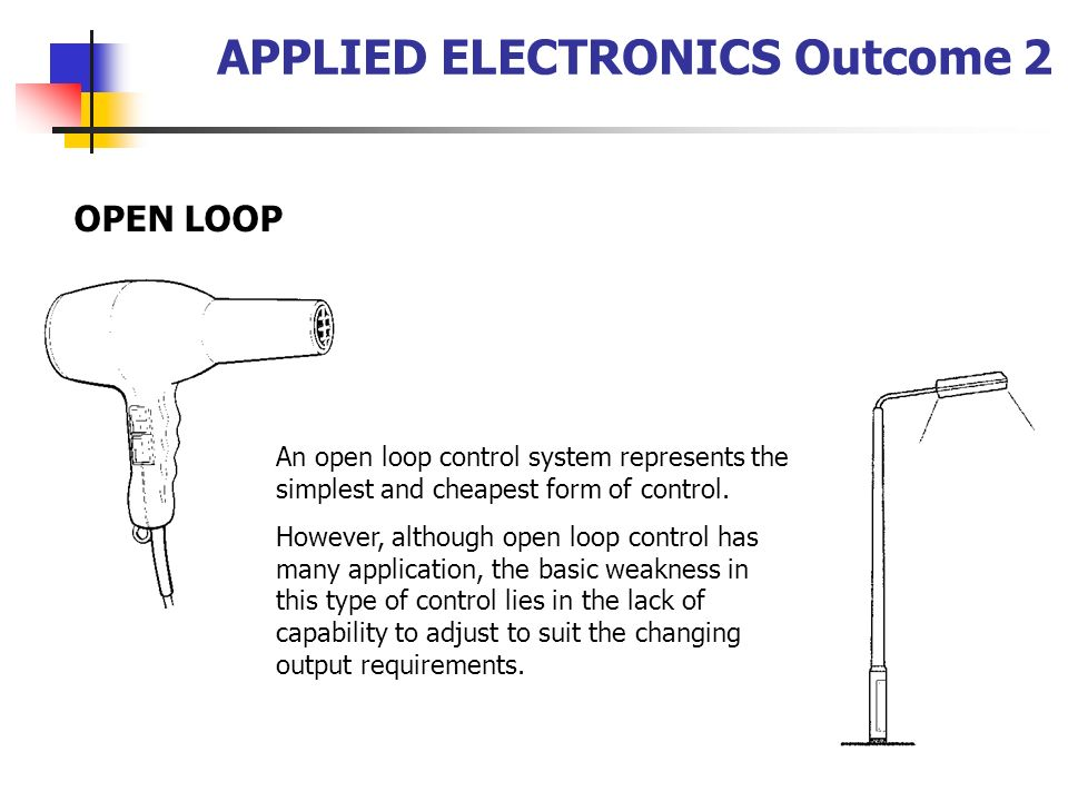 APPLIED ELECTRONICS Outcome 2 OPEN LOOP An open loop control system represents the simplest and cheapest form of control. However, although open loop