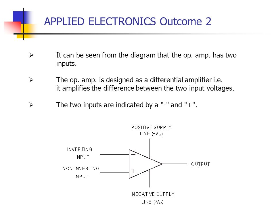 APPLIED ELECTRONICS Outcome 2 It can be seen from the diagram that the op. amp. has two inputs. The op. amp. is designed as a differential amplifier i