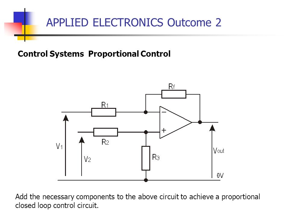 APPLIED ELECTRONICS Outcome 2 Control Systems Proportional Control Add the necessary components to the above circuit to achieve a proportional closed