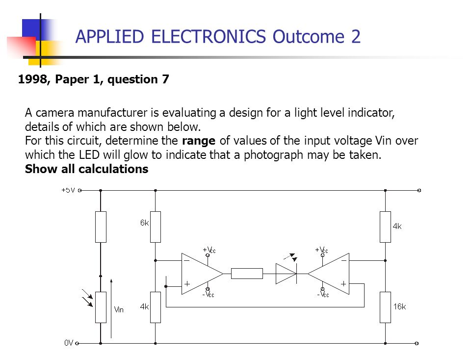 APPLIED ELECTRONICS Outcome 2 1998, Paper 1, question 7 A camera manufacturer is evaluating a design for a light level indicator, details of which are