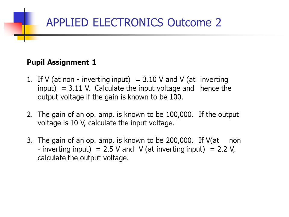 APPLIED ELECTRONICS Outcome 2 Pupil Assignment 1 1.If V (at non - inverting input) = 3.10 V and V (at inverting input) = 3.11 V. Calculate the input v