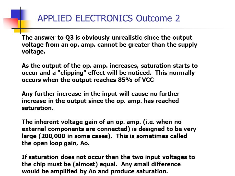 APPLIED ELECTRONICS Outcome 2 The answer to Q3 is obviously unrealistic since the output voltage from an op. amp. cannot be greater than the supply vo