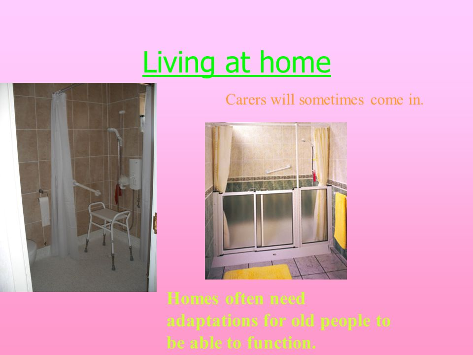 Living at home Homes often need adaptations for old people to be able to function.