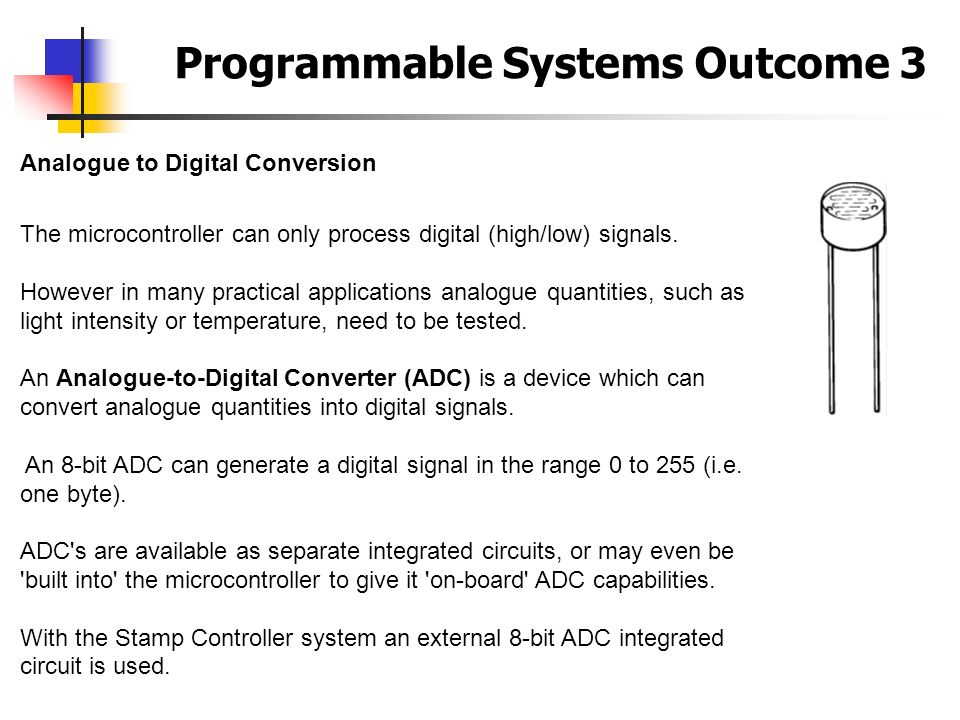 Programmable Systems Outcome 3 Analogue to Digital Conversion The microcontroller can only process digital (high/low) signals. However in many practic