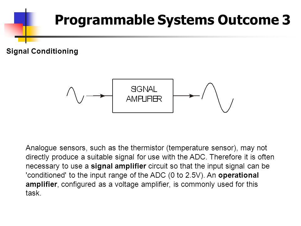 Programmable Systems Outcome 3 Signal Conditioning Analogue sensors, such as the thermistor (temperature sensor), may not directly produce a suitable