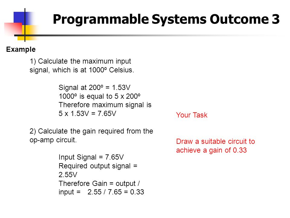 Programmable Systems Outcome 3 Example 1) Calculate the maximum input signal, which is at 1000º Celsius. Signal at 200º = 1.53V 1000º is equal to 5 x