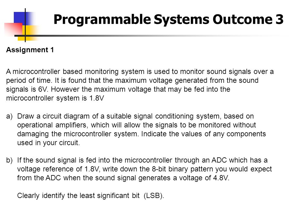 Programmable Systems Outcome 3 Assignment 1 A microcontroller based monitoring system is used to monitor sound signals over a period of time. It is fo