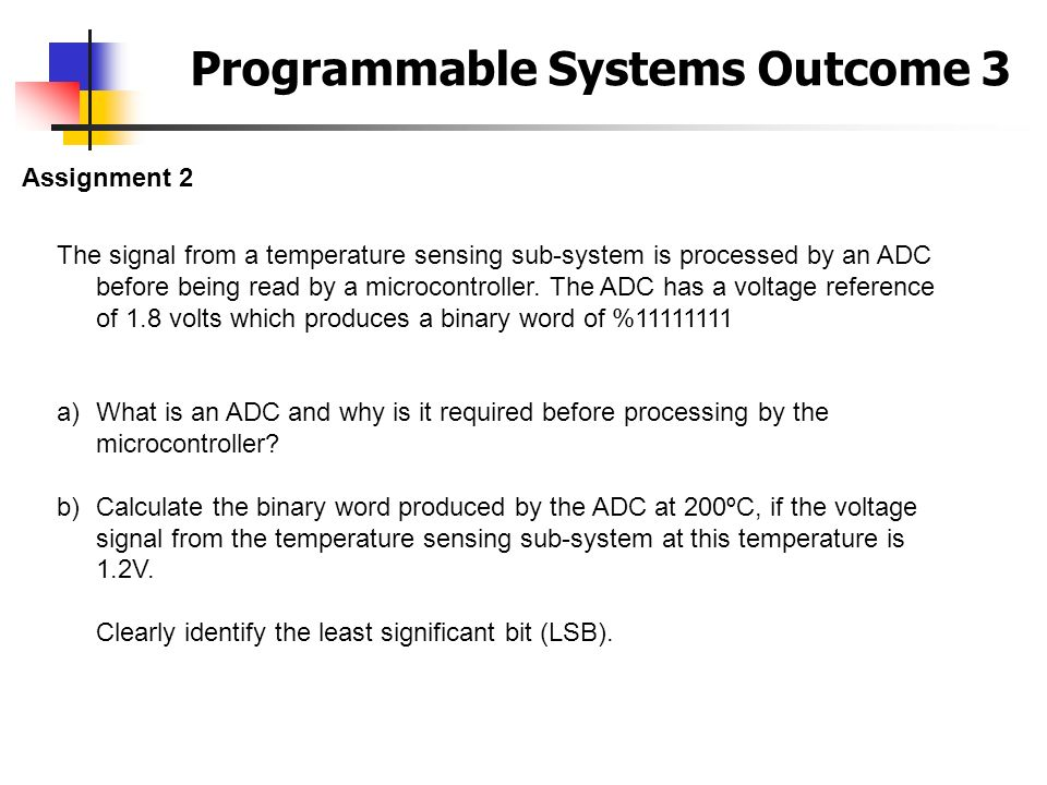 Programmable Systems Outcome 3 Assignment 2 The signal from a temperature sensing sub-system is processed by an ADC before being read by a microcontro