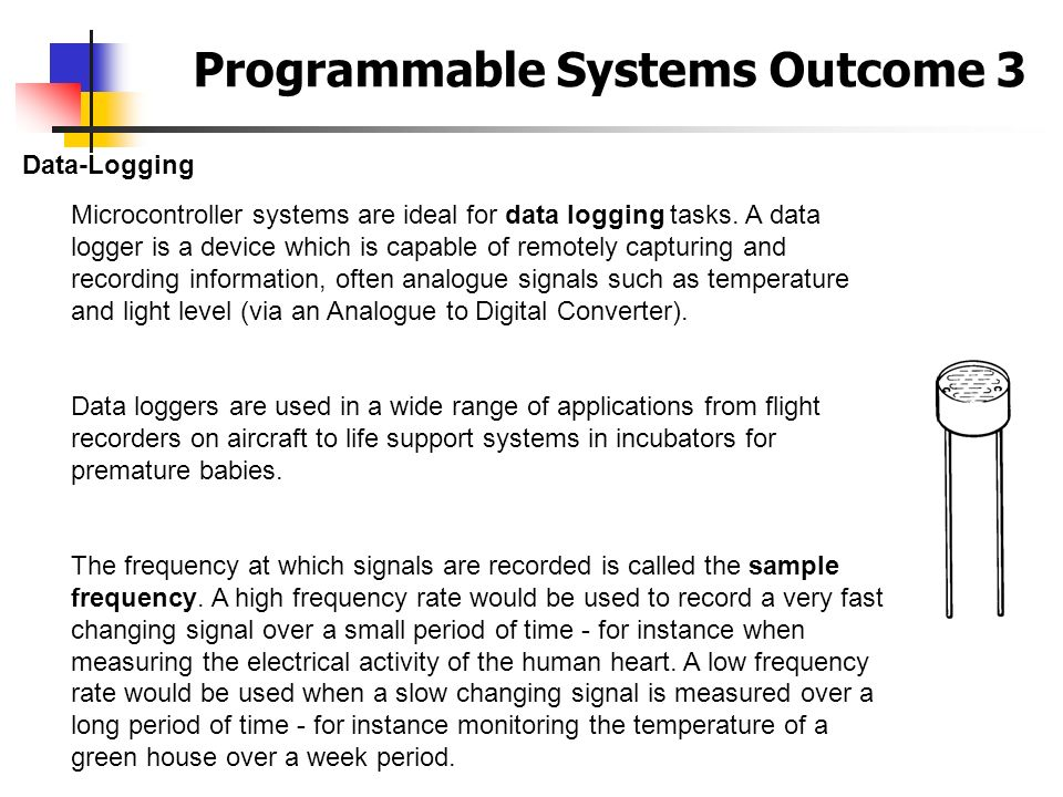 Programmable Systems Outcome 3 Data-Logging Microcontroller systems are ideal for data logging tasks. A data logger is a device which is capable of re