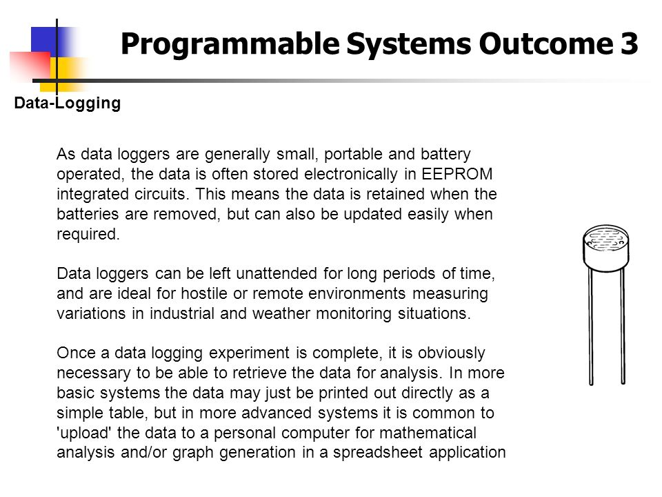 Programmable Systems Outcome 3 Data-Logging As data loggers are generally small, portable and battery operated, the data is often stored electronicall