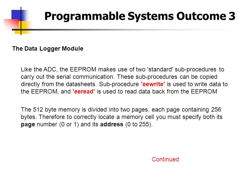 Programmable Systems Outcome 3 The Data Logger Module Like the ADC, the EEPROM makes use of two 'standard' sub-procedures to carry out the serial comm
