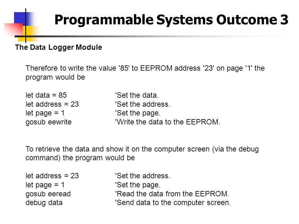 Programmable Systems Outcome 3 The Data Logger Module Therefore to write the value '85' to EEPROM address '23' on page '1' the program would be let da