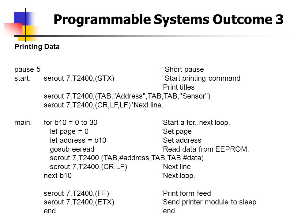 Programmable Systems Outcome 3 Printing Data pause 5' Short pause start: serout 7,T2400,(STX)' Start printing command 'Print titles serout 7,T2400,(TA