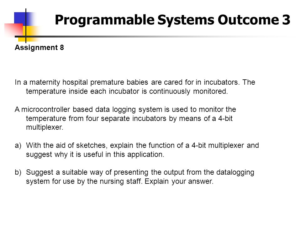 Programmable Systems Outcome 3 Assignment 8 In a maternity hospital premature babies are cared for in incubators. The temperature inside each incubato