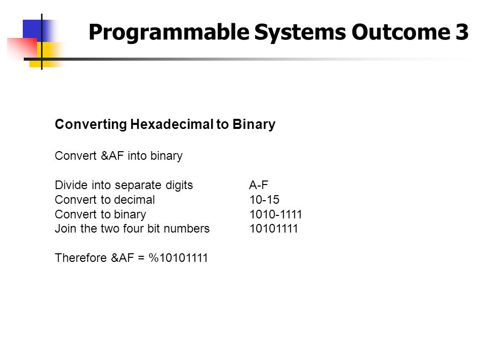 Programmable Systems Outcome 3 Converting Hexadecimal to Binary Convert &AF into binary Divide into separate digitsA-F Convert to decimal10-15 Convert
