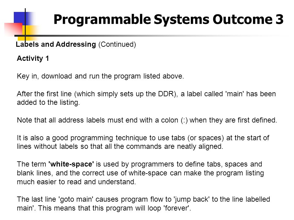 Programmable Systems Outcome 3 Labels and Addressing (Continued) Activity 1 Key in, download and run the program listed above. After the first line (w