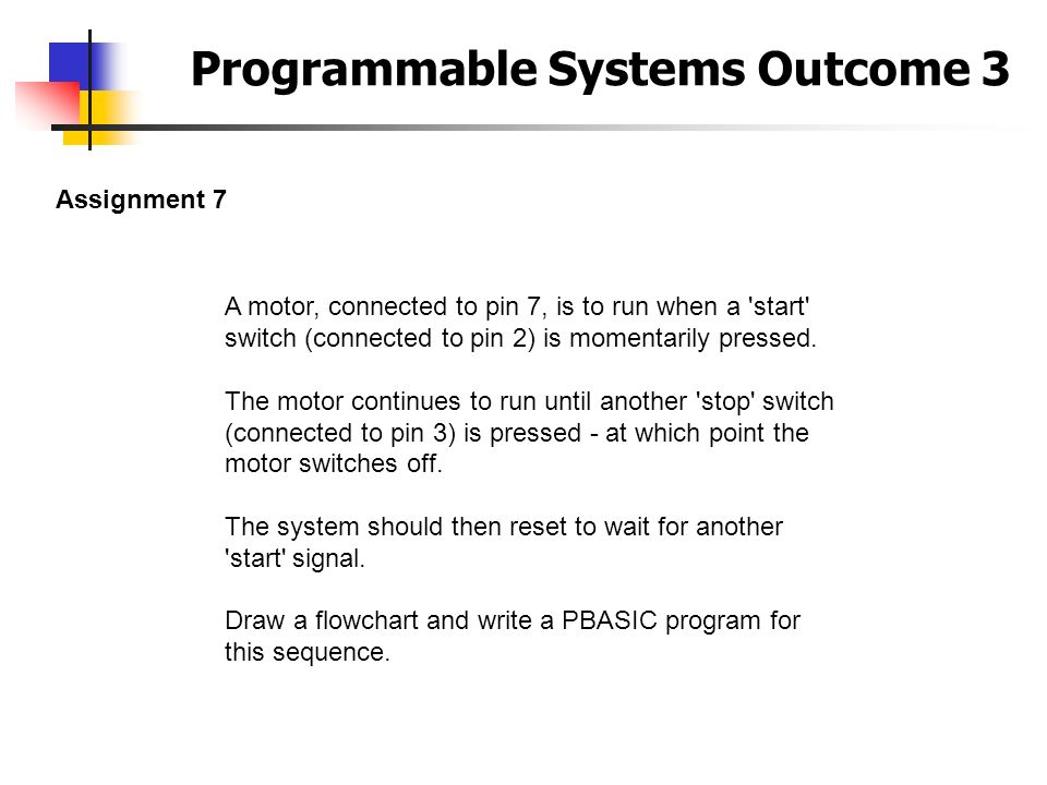Programmable Systems Outcome 3 Assignment 7 A motor, connected to pin 7, is to run when a 'start' switch (connected to pin 2) is momentarily pressed.