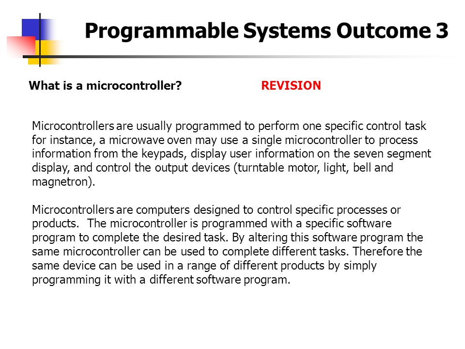 Programmable Systems Outcome 3 What is a microcontroller?REVISION Microcontrollers are usually programmed to perform one specific control task for ins