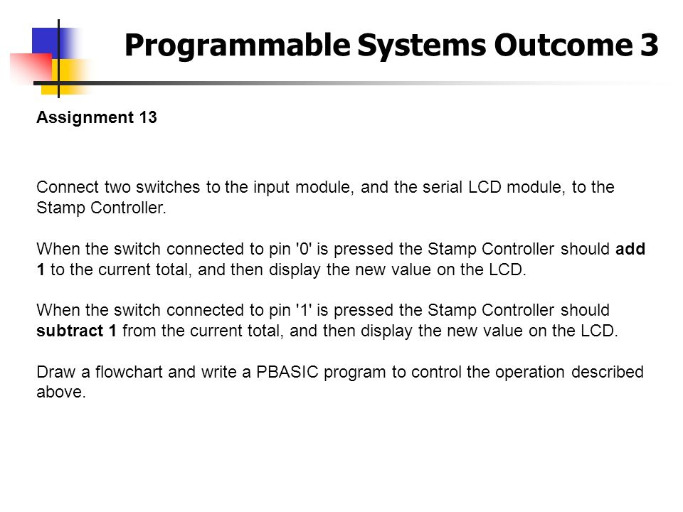 Programmable Systems Outcome 3 Assignment 13 Connect two switches to the input module, and the serial LCD module, to the Stamp Controller. When the sw