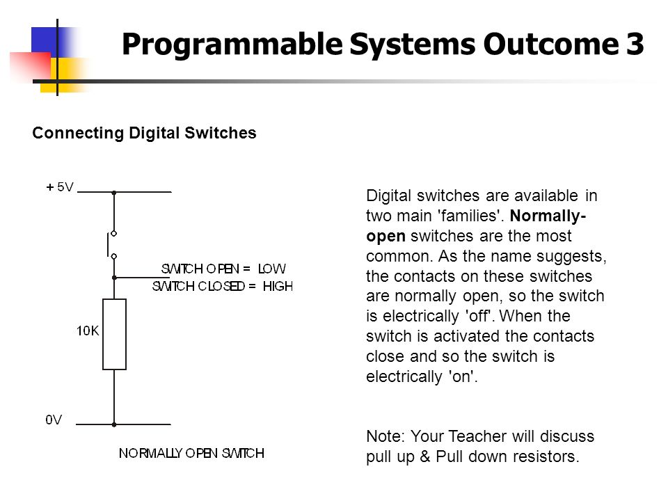Programmable Systems Outcome 3 Connecting Digital Switches Digital switches are available in two main 'families'. Normally- open switches are the most