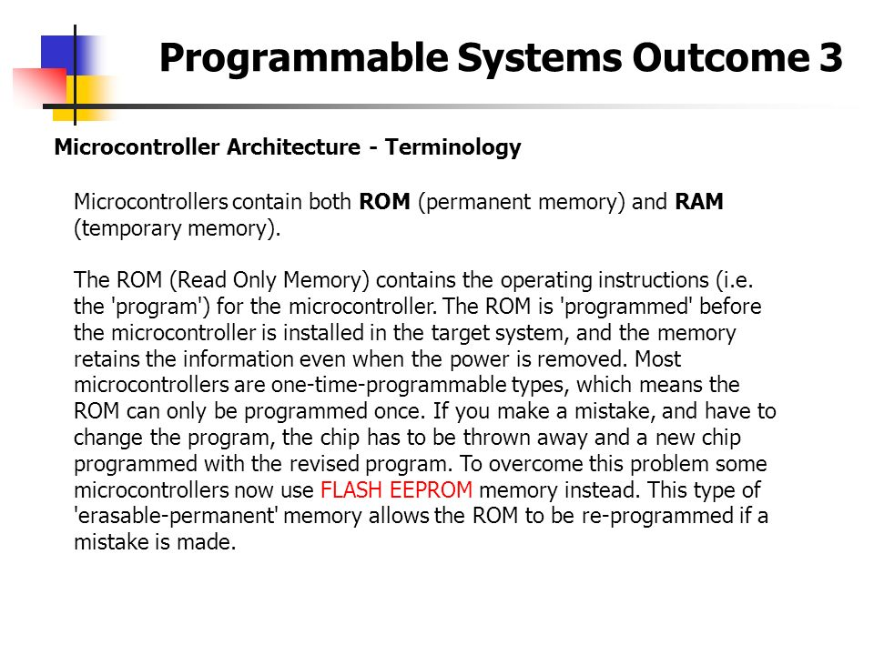 Programmable Systems Outcome 3 Microcontroller Architecture - Terminology Microcontrollers contain both ROM (permanent memory) and RAM (temporary memo