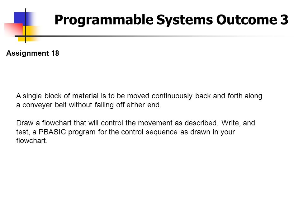 Programmable Systems Outcome 3 Assignment 18 A single block of material is to be moved continuously back and forth along a conveyer belt without falli