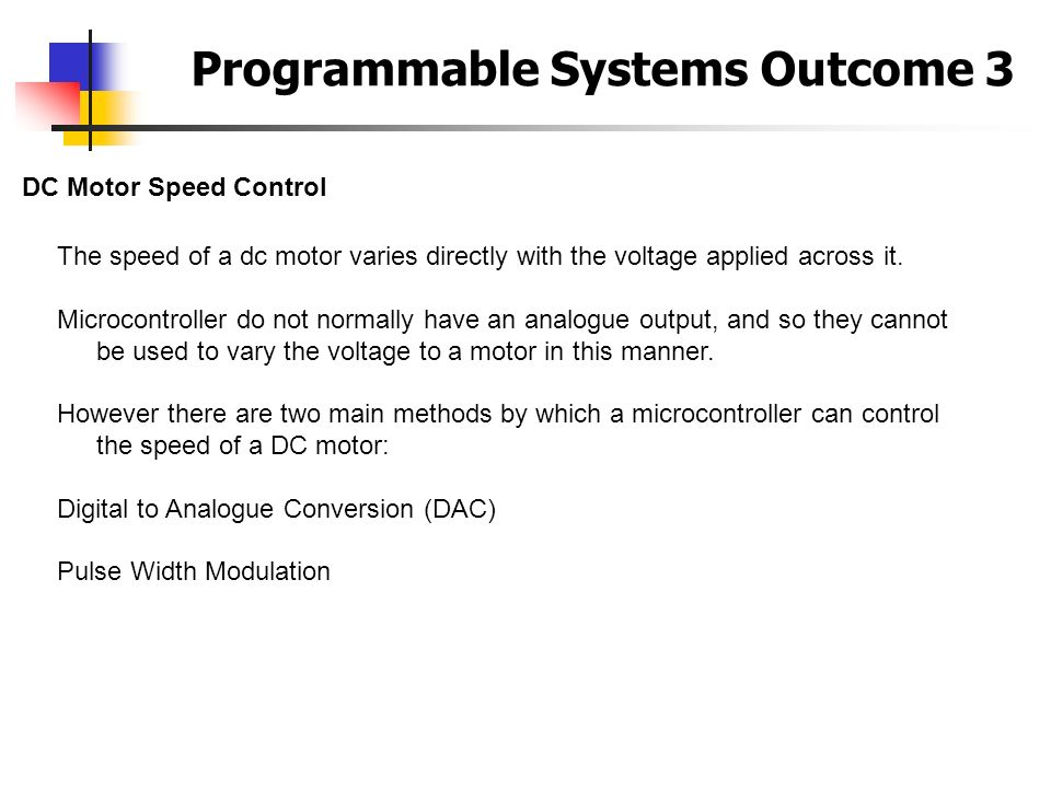 Programmable Systems Outcome 3 DC Motor Speed Control The speed of a dc motor varies directly with the voltage applied across it. Microcontroller do n