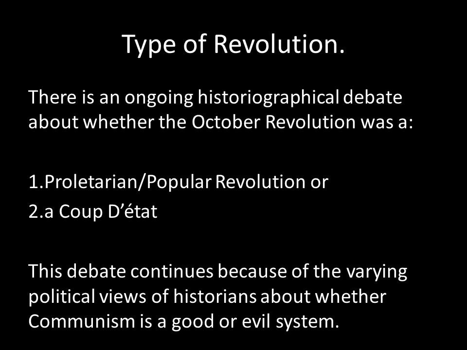 Type of Revolution. There is an ongoing historiographical debate about whether the October Revolution was a: 1.Proletarian/Popular Revolution or 2.a C