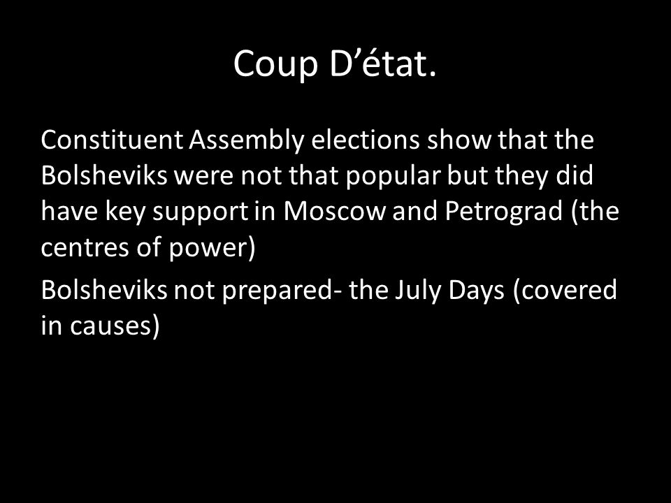 Coup Détat. Constituent Assembly elections show that the Bolsheviks were not that popular but they did have key support in Moscow and Petrograd (the c
