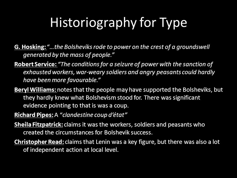 Historiography for Type G. Hosking: …the Bolsheviks rode to power on the crest of a groundswell generated by the mass of people. Robert Service: The c