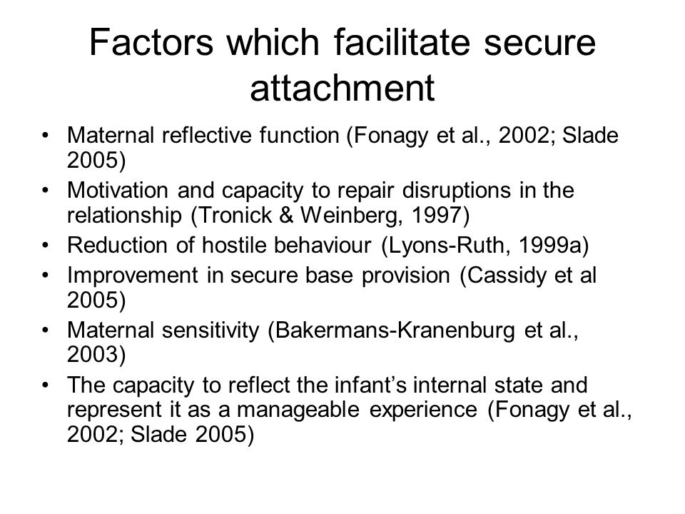 Factors which facilitate secure attachment Maternal reflective function (Fonagy et al., 2002; Slade 2005) Motivation and capacity to repair disruption