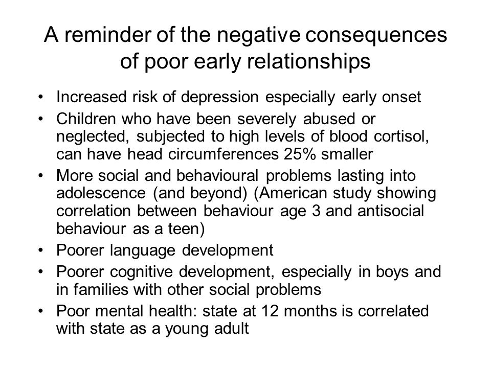 A reminder of the negative consequences of poor early relationships Increased risk of depression especially early onset Children who have been severely abused or neglected, subjected to high levels of blood cortisol, can have head circumferences 25% smaller More social and behavioural problems lasting into adolescence (and beyond) (American study showing correlation between behaviour age 3 and antisocial behaviour as a teen) Poorer language development Poorer cognitive development, especially in boys and in families with other social problems Poor mental health: state at 12 months is correlated with state as a young adult