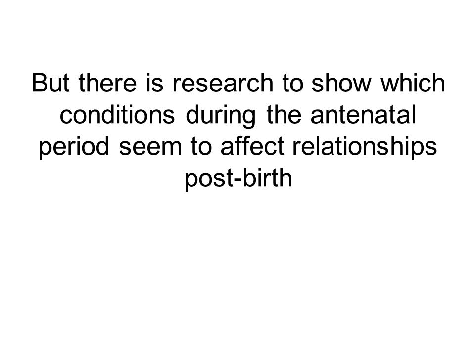 But there is research to show which conditions during the antenatal period seem to affect relationships post-birth