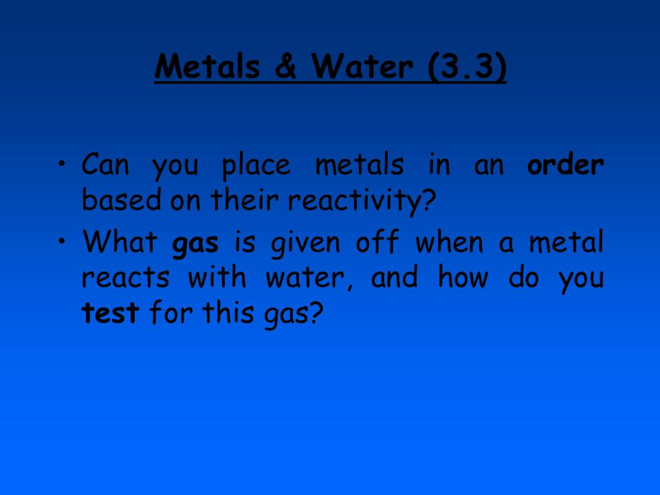 Metals & Water (3.3) Can you place metals in an order based on their reactivity? What gas is given off when a metal reacts with water, and how do you