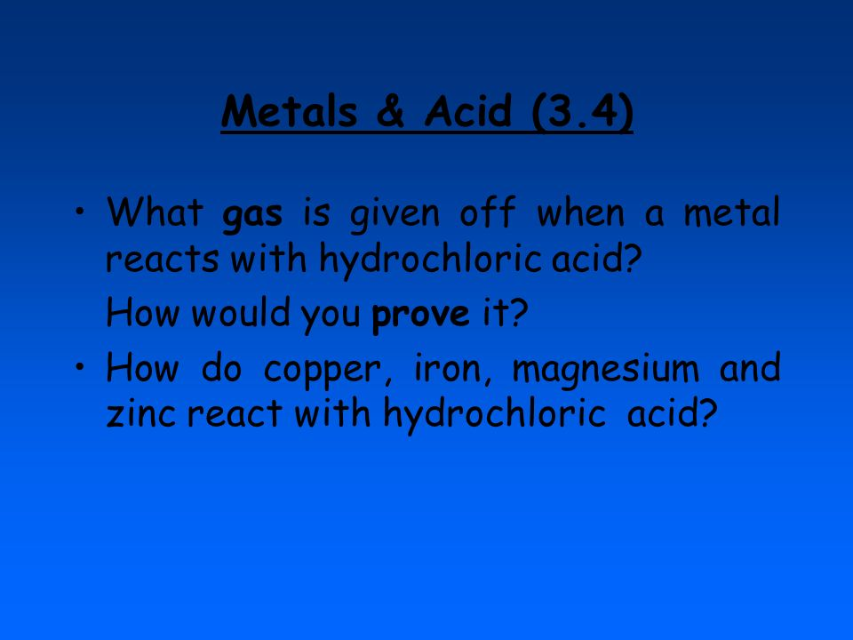Metals & Acid (3.4) What gas is given off when a metal reacts with hydrochloric acid? How would you prove it? How do copper, iron, magnesium and zinc