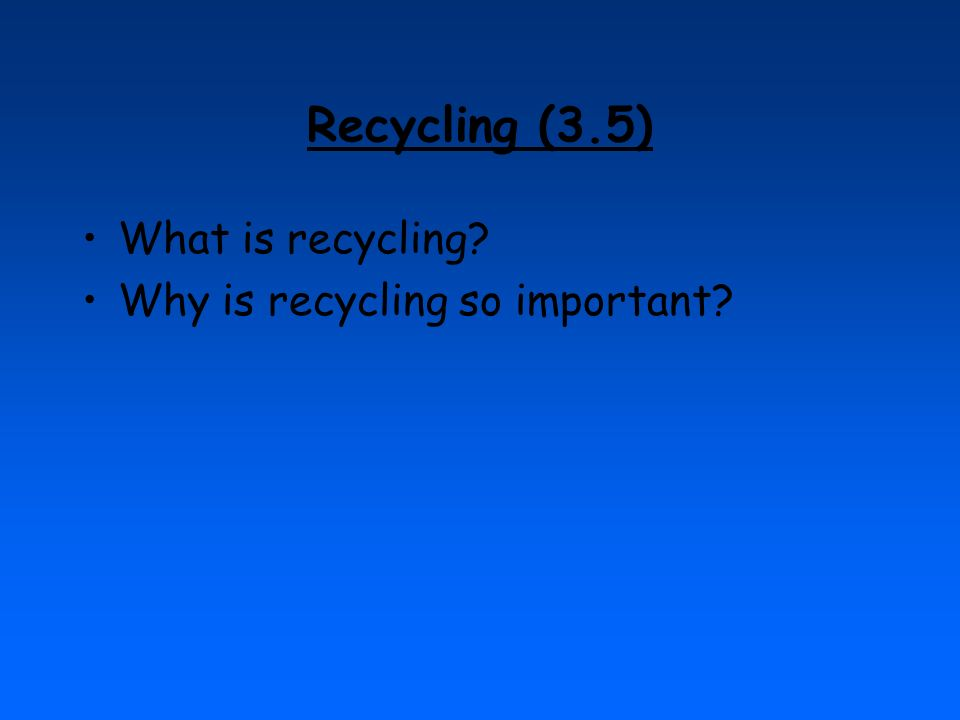Recycling (3.5) What is recycling? Why is recycling so important?
