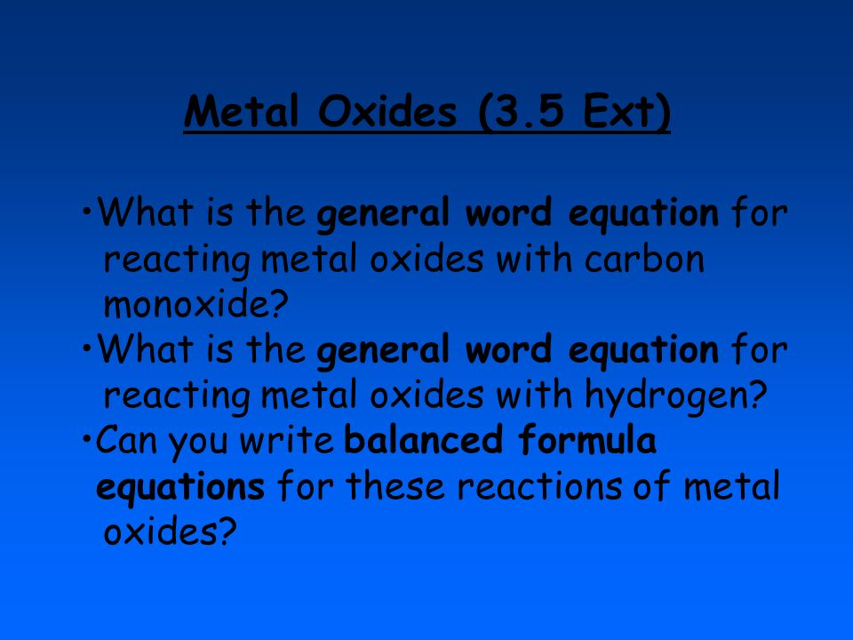 Metal Oxides (3.5 Ext) What is the general word equation for reacting metal oxides with carbon monoxide? What is the general word equation for reactin