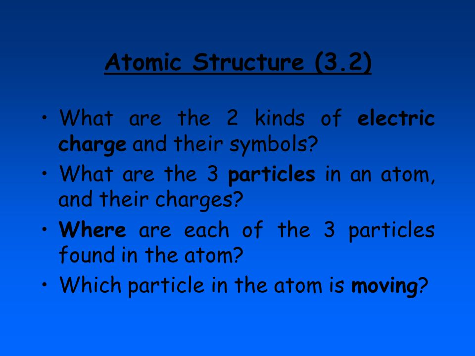 Atomic Structure (3.2) What are the 2 kinds of electric charge and their symbols? What are the 3 particles in an atom, and their charges? Where are ea
