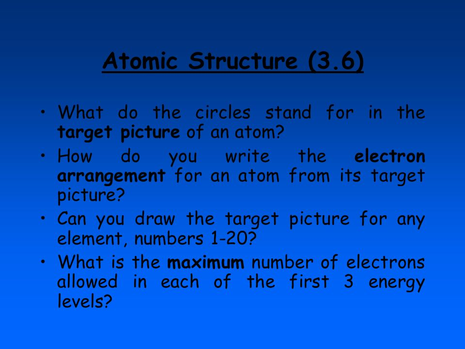 Atomic Structure (3.6) What do the circles stand for in the target picture of an atom? How do you write the electron arrangement for an atom from its
