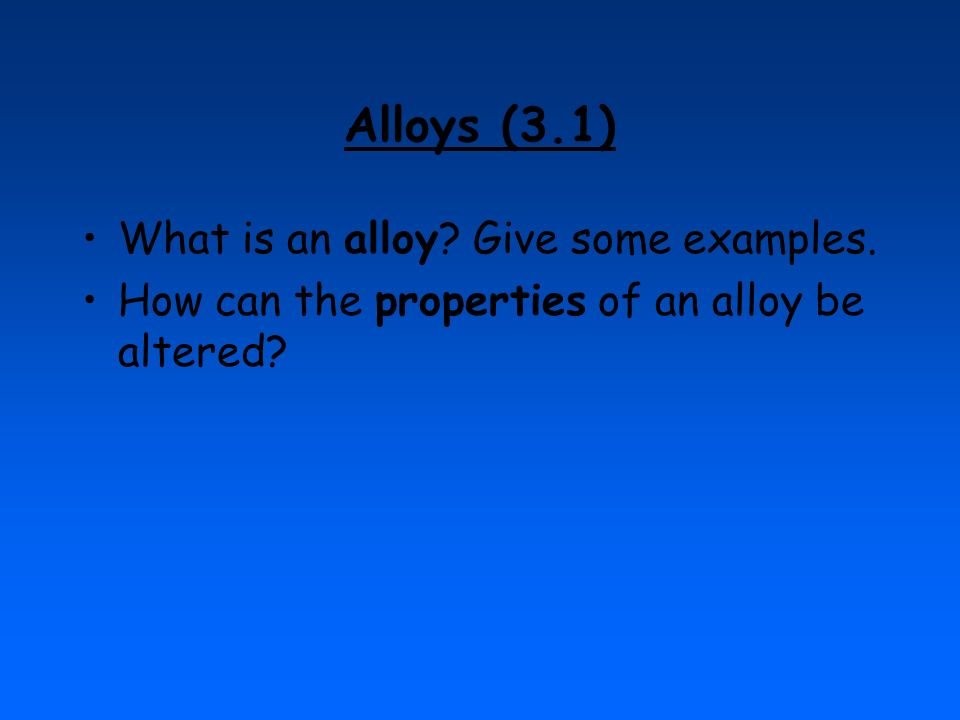 Alloys (3.1) What is an alloy? Give some examples. How can the properties of an alloy be altered?
