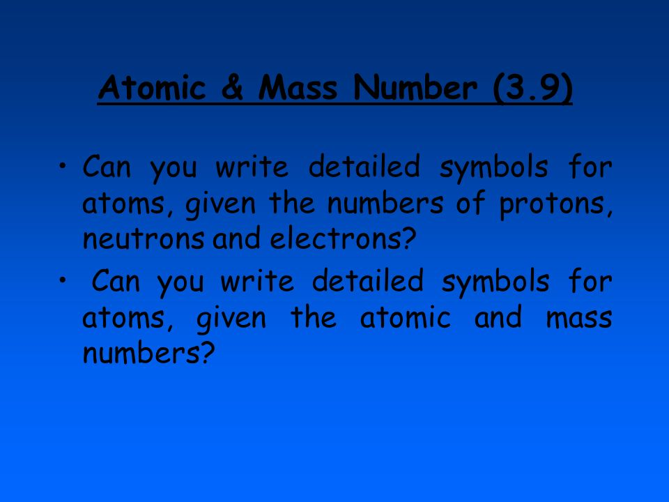 Atomic & Mass Number (3.9) Can you write detailed symbols for atoms, given the numbers of protons, neutrons and electrons? Can you write detailed symb