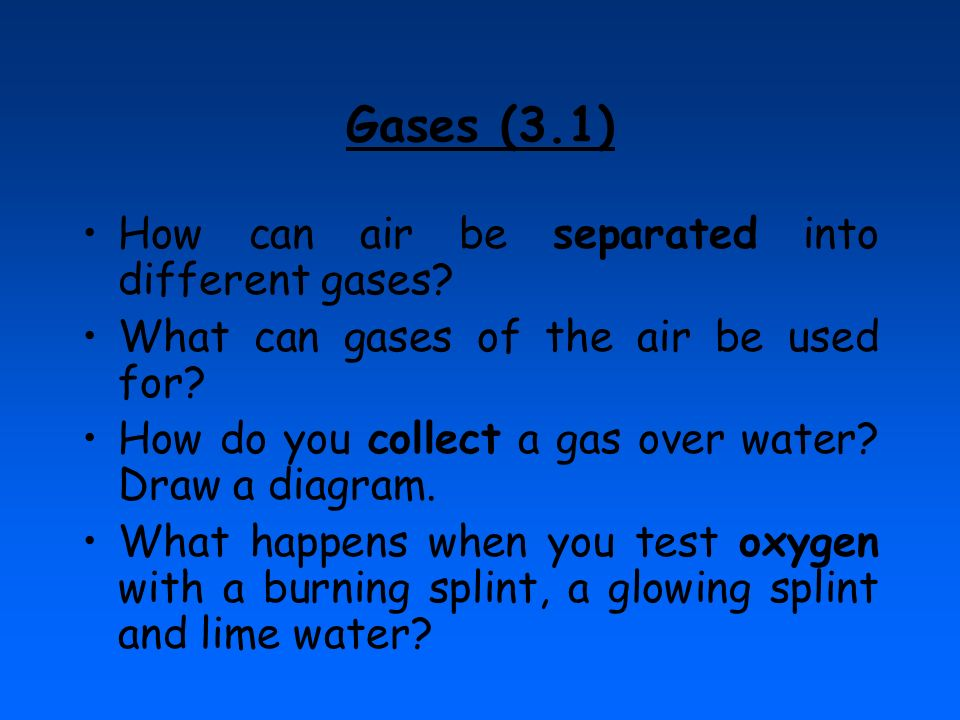 Gases (3.1) How can air be separated into different gases? What can gases of the air be used for? How do you collect a gas over water? Draw a diagram.
