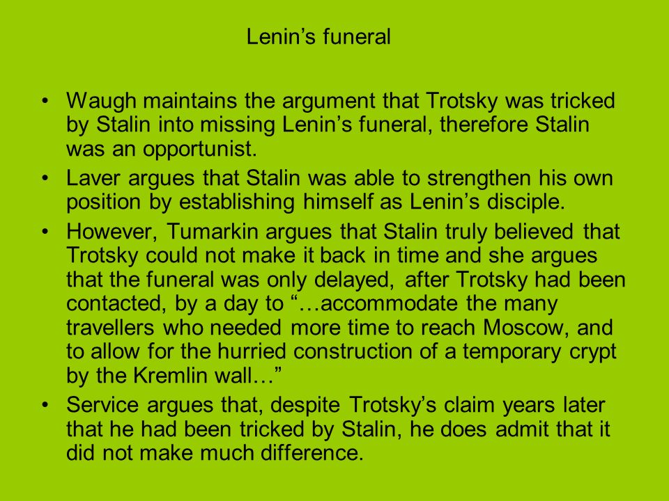 Waugh maintains the argument that Trotsky was tricked by Stalin into missing Lenins funeral, therefore Stalin was an opportunist. Laver argues that St